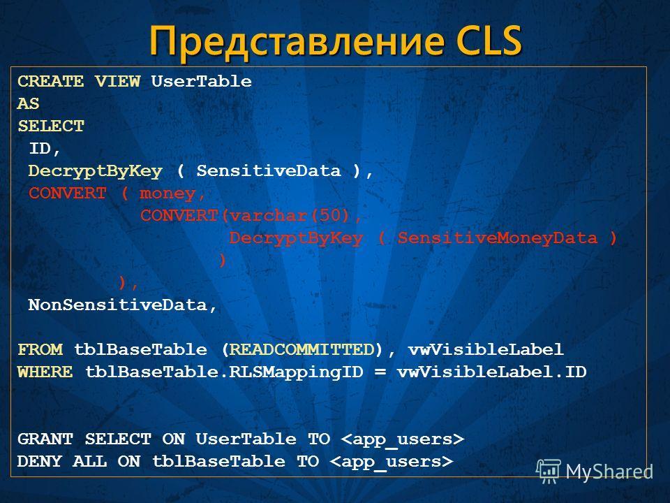 Представление CLS CREATE VIEW UserTable AS SELECT ID, DecryptByKey ( SensitiveData ), CONVERT ( money, CONVERT(varchar(50), DecryptByKey ( SensitiveMoneyData ) ) ), NonSensitiveData, FROM tblBaseTable (READCOMMITTED), vwVisibleLabel WHERE tblBaseTabl