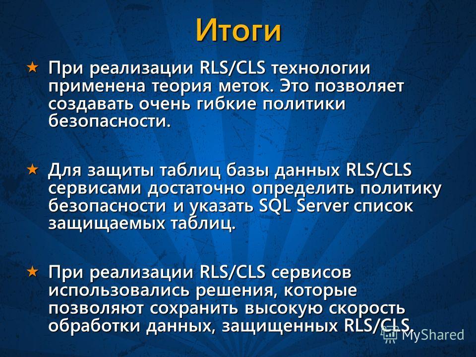 Итоги При реализации RLS/CLS технологии применена теория меток. Это позволяет создавать очень гибкие политики безопасности. При реализации RLS/CLS технологии применена теория меток. Это позволяет создавать очень гибкие политики безопасности. Для защи