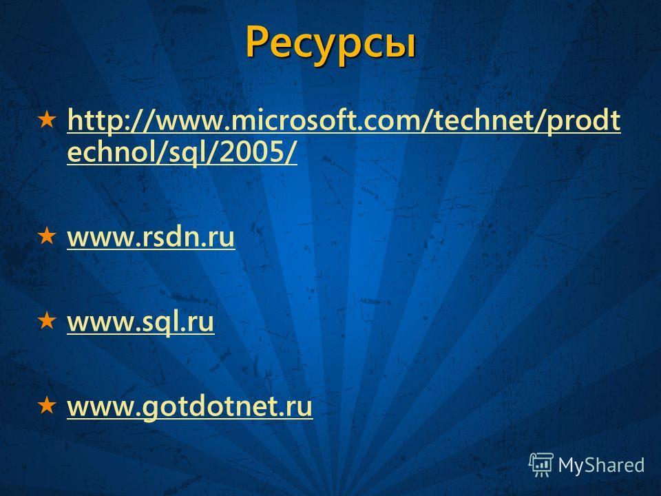 Ресурсы http://www.microsoft.com/technet/prodt echnol/sql/2005/ http://www.microsoft.com/technet/prodt echnol/sql/2005/ www.rsdn.ru www.sql.ru www.gotdotnet.ru