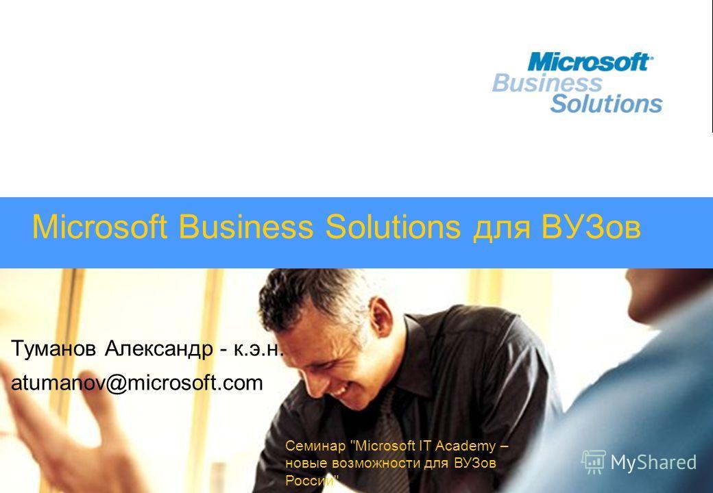 Семинар Microsoft IT Academy – новые возможности для ВУЗов России Microsoft Business Solutions для ВУЗов Туманов Александр - к.э.н. atumanov@microsoft.com