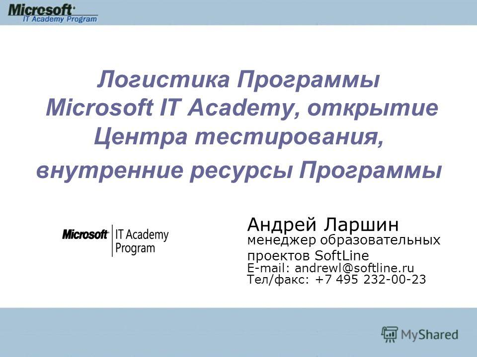Логистика Программы Microsoft IT Academy, открытие Центра тестирования, внутренние ресурсы Программы Андрей Ларшин менеджер образовательных проектов SoftLine E-mail: andrewl@softline.ru Тел/факс: +7 495 232-00-23