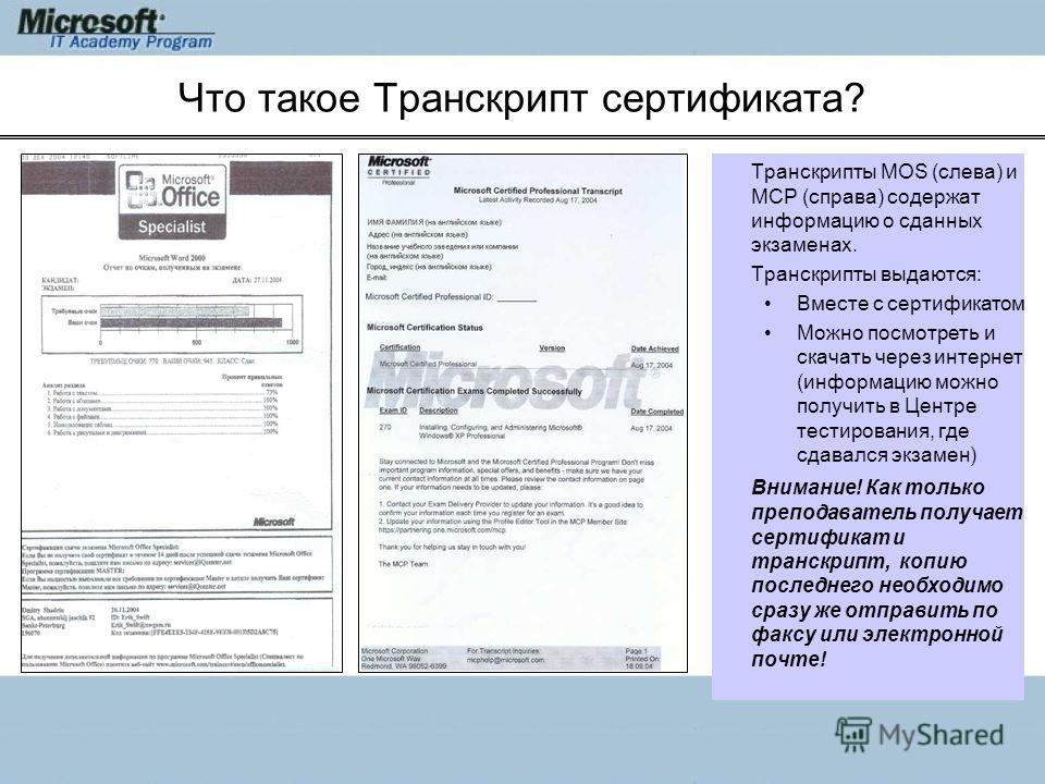 Что такое Транскрипт сертификата? Транскрипты MOS (слева) и MCP (справа) содержат информацию о сданных экзаменах. Транскрипты выдаются: Вместе с сертификатом Можно посмотреть и скачать через интернет (информацию можно получить в Центре тестирования,