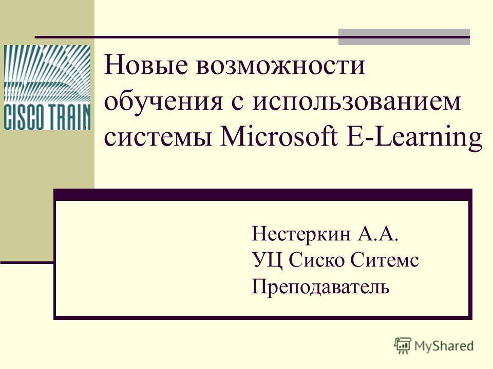 Новые возможности обучения с использованием системы Microsoft E-Learning Нестеркин А.А. УЦ Сиско Ситемс Преподаватель