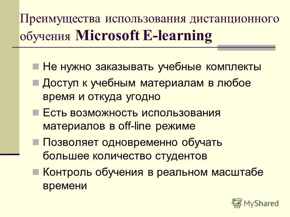 Преимущества использования дистанционного обучения Microsoft E-learning Не нужно заказывать учебные комплекты Доступ к учебным материалам в любое время и откуда угодно Есть возможность использования материалов в off-line режиме Позволяет одновременно