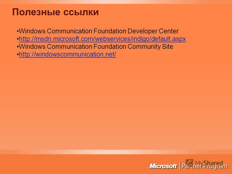 Полезные ссылки Windows Communication Foundation Developer Center http://msdn.microsoft.com/webservices/indigo/default.aspx Windows Communication Foundation Community Site http://windowscommunication.net/