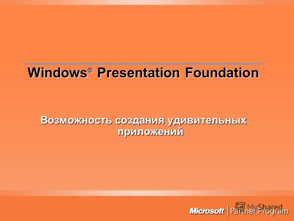 Возможность создания удивительных приложений Windows ® Presentation Foundation