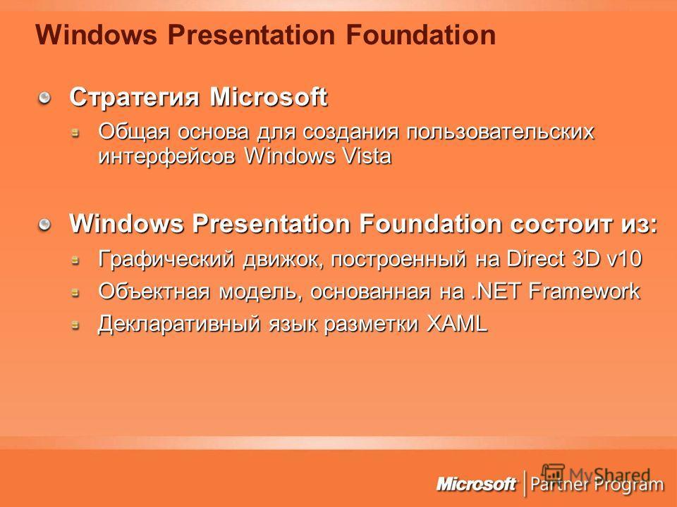 Windows Presentation Foundation Стратегия Microsoft Общая основа для создания пользовательских интерфейсов Windows Vista Windows Presentation Foundation состоит из: Графический движок, построенный на Direct 3D v10 Объектная модель, основанная на.NET