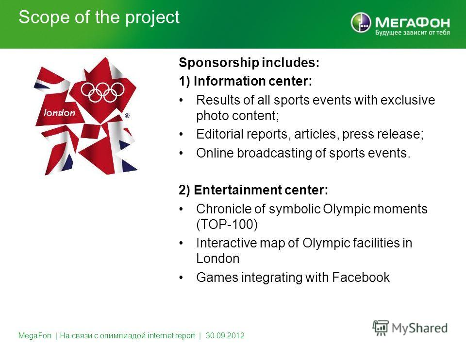 Scope of the project MegaFon | На связи с олимпиадой internet report | 30.09.2012 Sponsorship includes: 1) Information center: Results of all sports events with exclusive photo content; Editorial reports, articles, press release; Online broadcasting