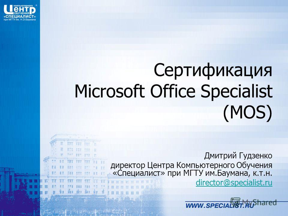 Сертификация Microsoft Office Specialist (MOS) Дмитрий Гудзенко директор Центра Компьютерного Обучения «Специалист» при МГТУ им.Баумана, к.т.н. director@specialist.ru