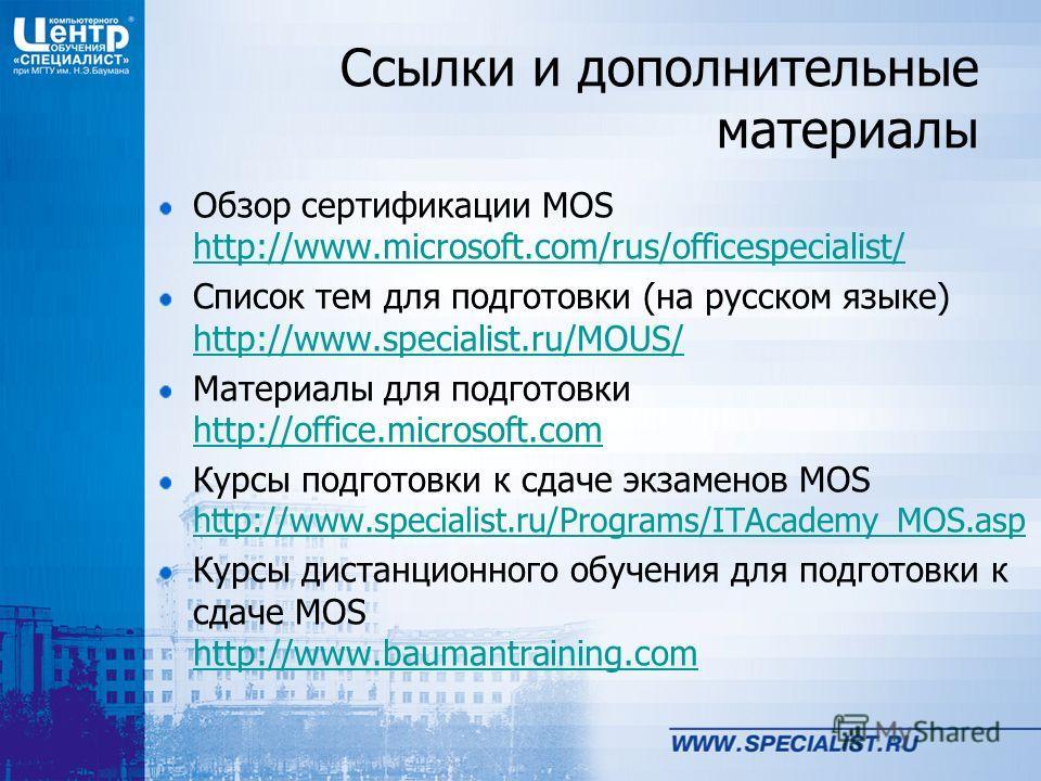 Ссылки и дополнительные материалы Обзор сертификации MOS http://www.microsoft.com/rus/officespecialist/ http://www.microsoft.com/rus/officespecialist/ Список тем для подготовки (на русском языке) http://www.specialist.ru/MOUS/ http://www.specialist.r