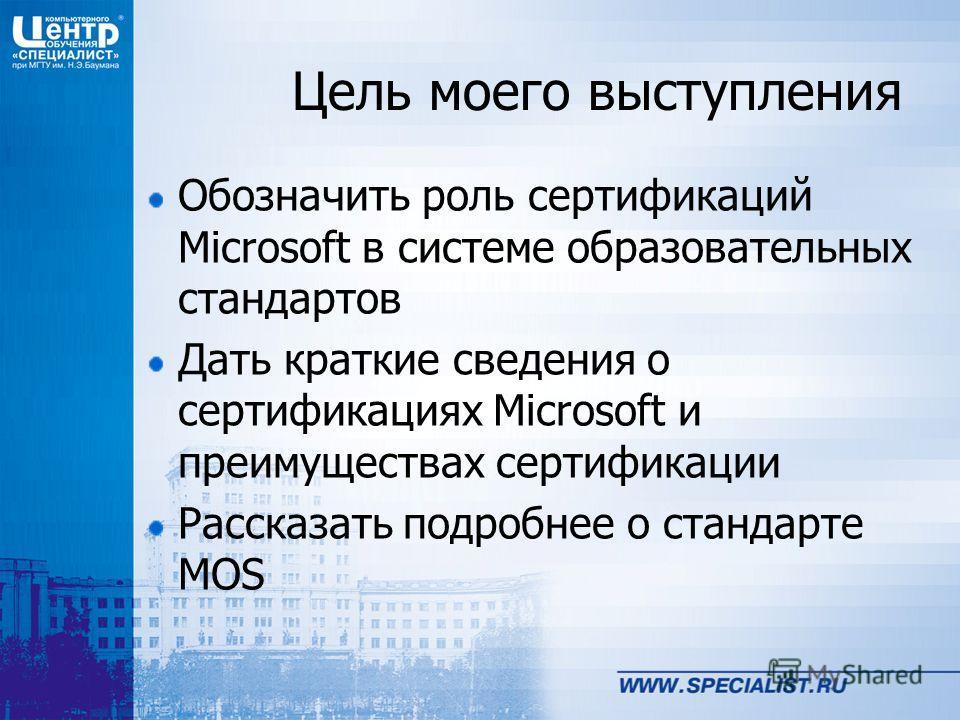 Цель моего выступления Обозначить роль сертификаций Microsoft в системе образовательных стандартов Дать краткие сведения о сертификациях Microsoft и преимуществах сертификации Рассказать подробнее о стандарте MOS