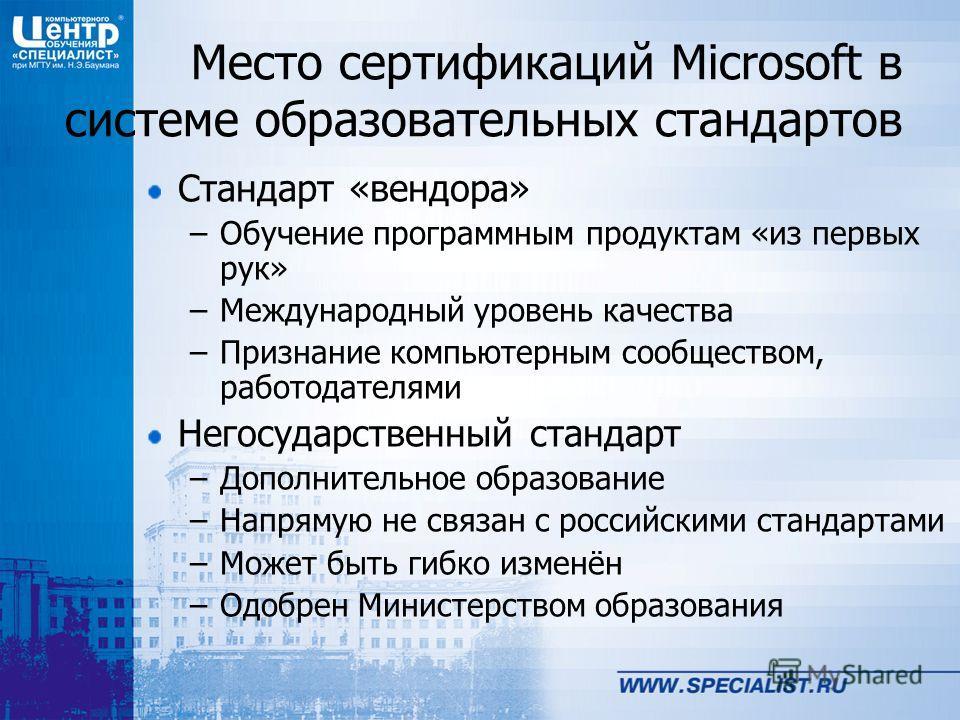 Место сертификаций Microsoft в системе образовательных стандартов Стандарт «вендора» –Обучение программным продуктам «из первых рук» –Международный уровень качества –Признание компьютерным сообществом, работодателями Негосударственный стандарт –Допол