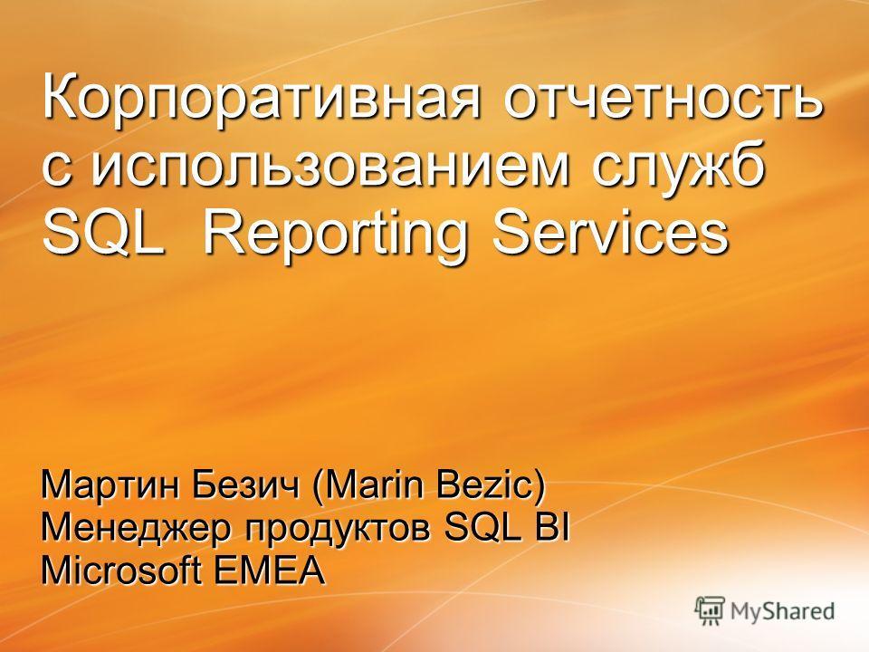 Мартин Безич (Marin Bezic) Менеджер продуктов SQL BI Microsoft EMEA Корпоративная отчетность с использованием служб SQL Reporting Services