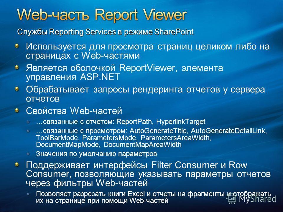 Используется для просмотра страниц целиком либо на страницах с Web-частями Является оболочкой ReportViewer, элемента управления ASP.NET Обрабатывает запросы рендеринга отчетов у сервера отчетов Свойства Web-частей …связанные с отчетом: ReportPath, Hy