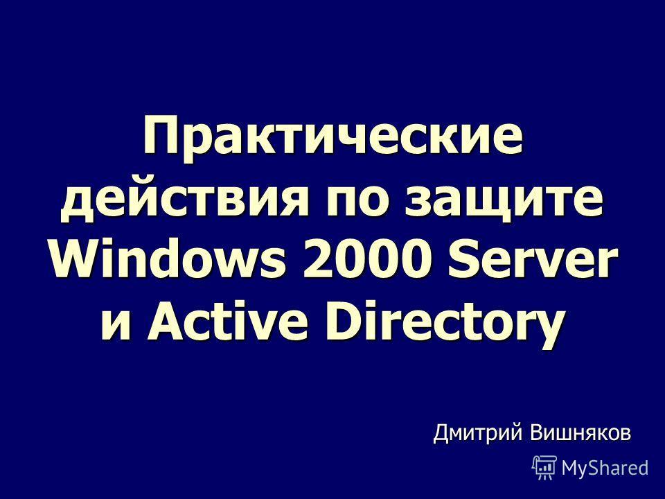 Практические действия по защите Windows 2000 Server и Active Directory Дмитрий Вишняков