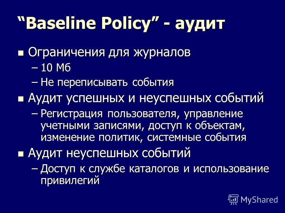 Baseline Policy - аудит Ограничения для журналов Ограничения для журналов –10 Мб –Не переписывать события Аудит успешных и неуспешных событий Аудит успешных и неуспешных событий –Регистрация пользователя, управление учетными записями, доступ к объект