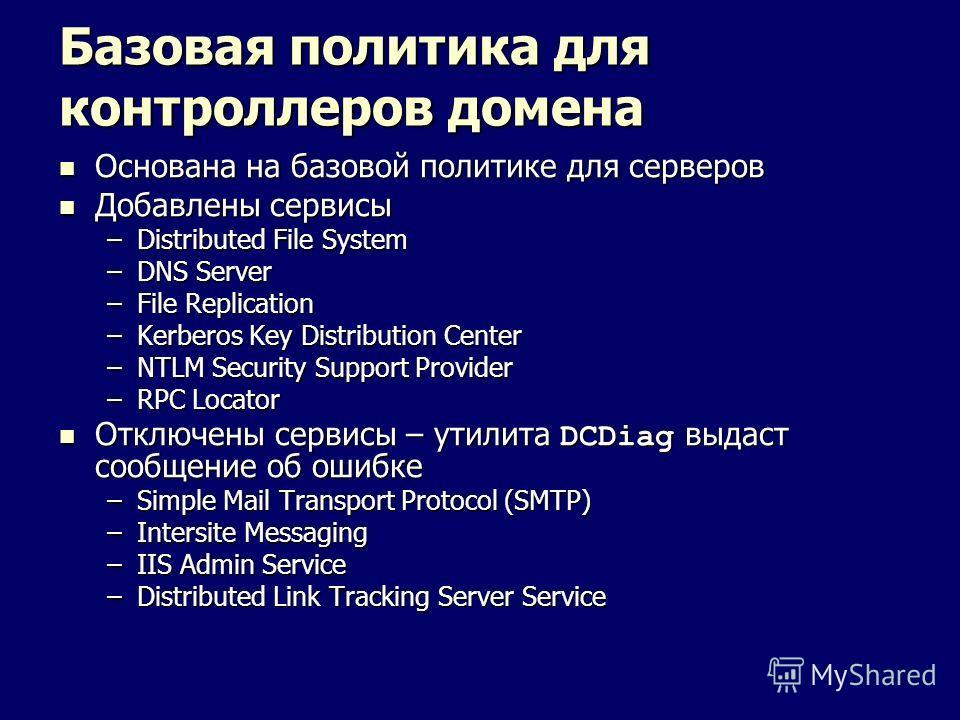 Базовая политика для контроллеров домена Основана на базовой политике для серверов Основана на базовой политике для серверов Добавлены сервисы Добавлены сервисы –Distributed File System –DNS Server –File Replication –Kerberos Key Distribution Center