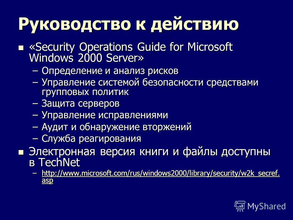 Руководство к действию «Security Operations Guide for Microsoft Windows 2000 Server» «Security Operations Guide for Microsoft Windows 2000 Server» –Определение и анализ рисков –Управление системой безопасности средствами групповых политик –Защита сер