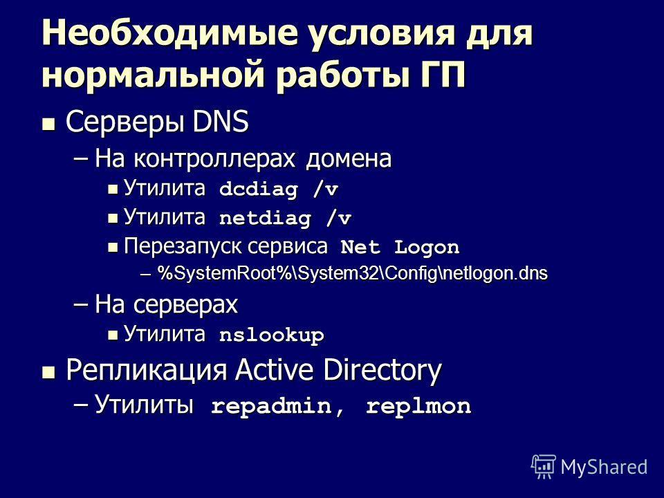 Необходимые условия для нормальной работы ГП Серверы DNS Серверы DNS –На контроллерах домена Утилита dcdiag /v Утилита dcdiag /v Утилита netdiag /v Утилита netdiag /v Перезапуск сервиса Net Logon Перезапуск сервиса Net Logon –%SystemRoot%\System32\Co