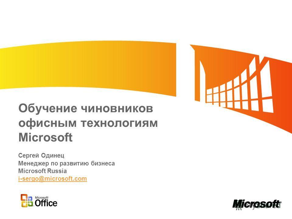 Обучение чиновников офисным технологиям Microsoft Сергей Одинец Менеджер по развитию бизнеса Microsoft Russia i-sergo@microsoft.com