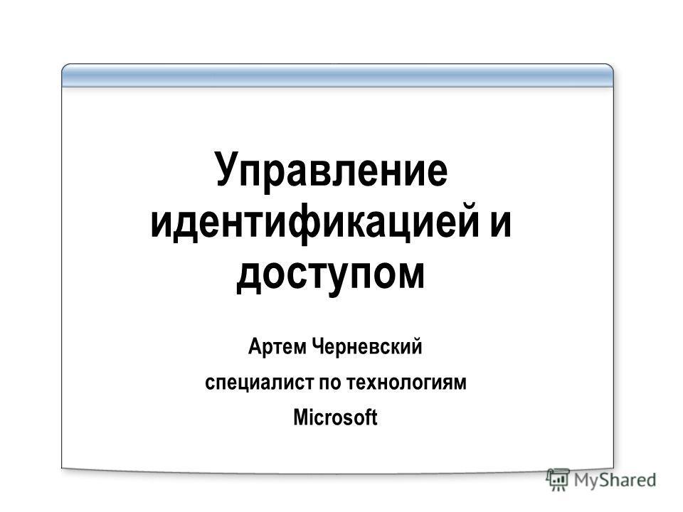 Управление идентификацией и доступом Артем Черневский специалист по технологиям Microsoft