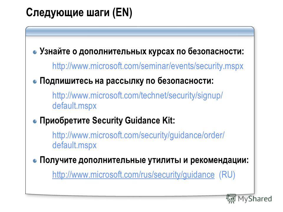 Следующие шаги (EN) Узнайте о дополнительных курсах по безопасности: http://www.microsoft.com/seminar/events/security.mspx Подпишитесь на рассылку по безопасности: http://www.microsoft.com/technet/security/signup/ default.mspx Приобретите Security Gu