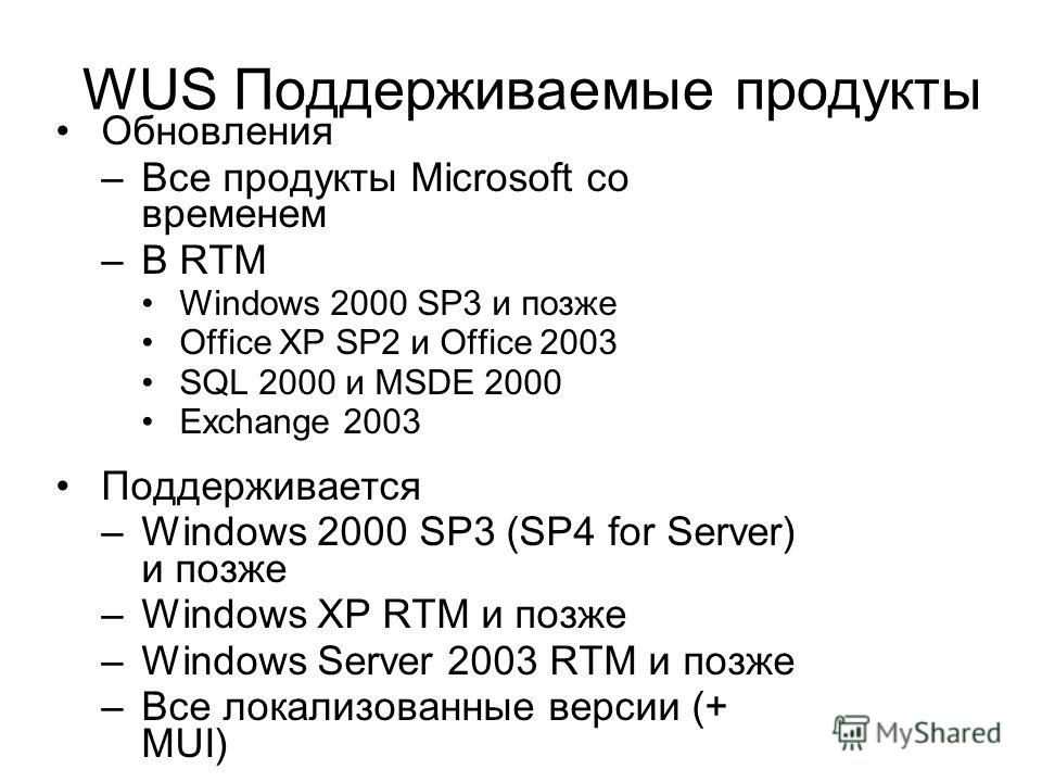 WUS Поддерживаемые продукты Обновления –Все продукты Microsoft со временем –В RTM Windows 2000 SP3 и позже Office XP SP2 и Office 2003 SQL 2000 и MSDE 2000 Exchange 2003 Поддерживается –Windows 2000 SP3 (SP4 for Server) и позже –Windows XP RTM и позж