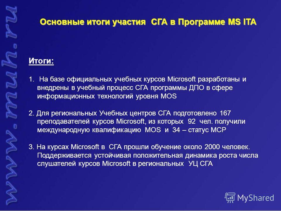 Основные итоги участия СГА в Программе MS ITA Итоги: 1. На базе официальных учебных курсов Microsoft разработаны и внедрены в учебный процесс СГА программы ДПО в сфере информационных технологий уровня MOS 2. Для региональных Учебных центров СГА подго