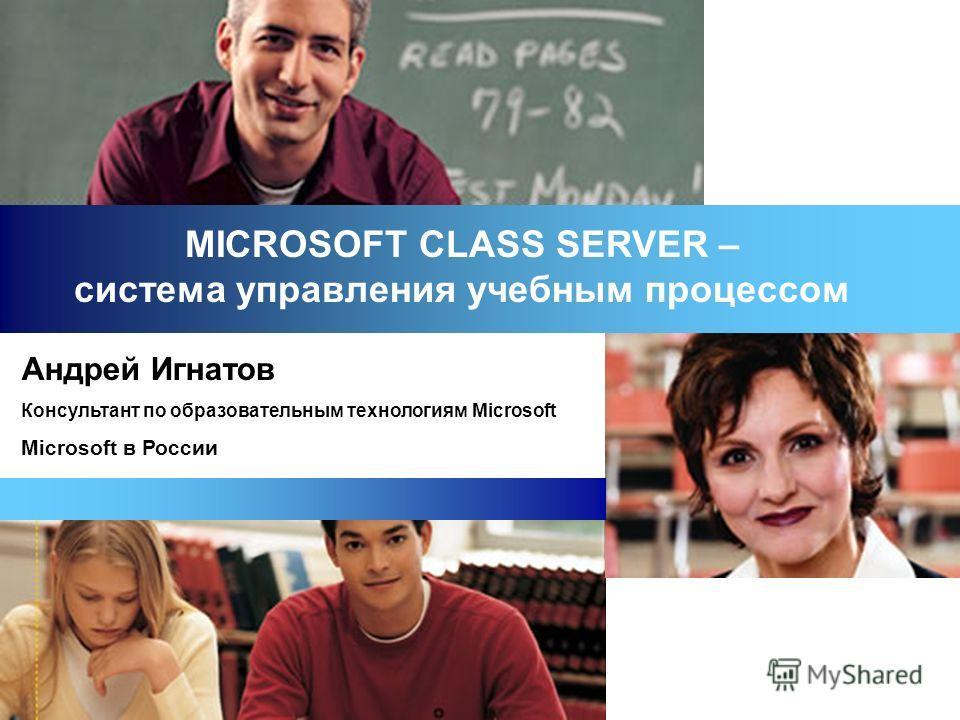 MICROSOFT CLASS SERVER – система управления учебным процессом Андрей Игнатов Консультант по образовательным технологиям Microsoft Microsoft в России
