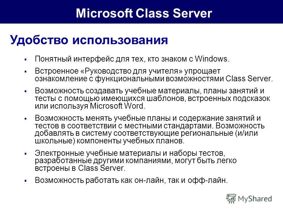 Microsoft Class Server Удобство использования Понятный интерфейс для тех, кто знаком с Windows. Встроенное «Руководство для учителя» упрощает ознакомление с функциональными возможностями Class Server. Возможность создавать учебные материалы, планы за