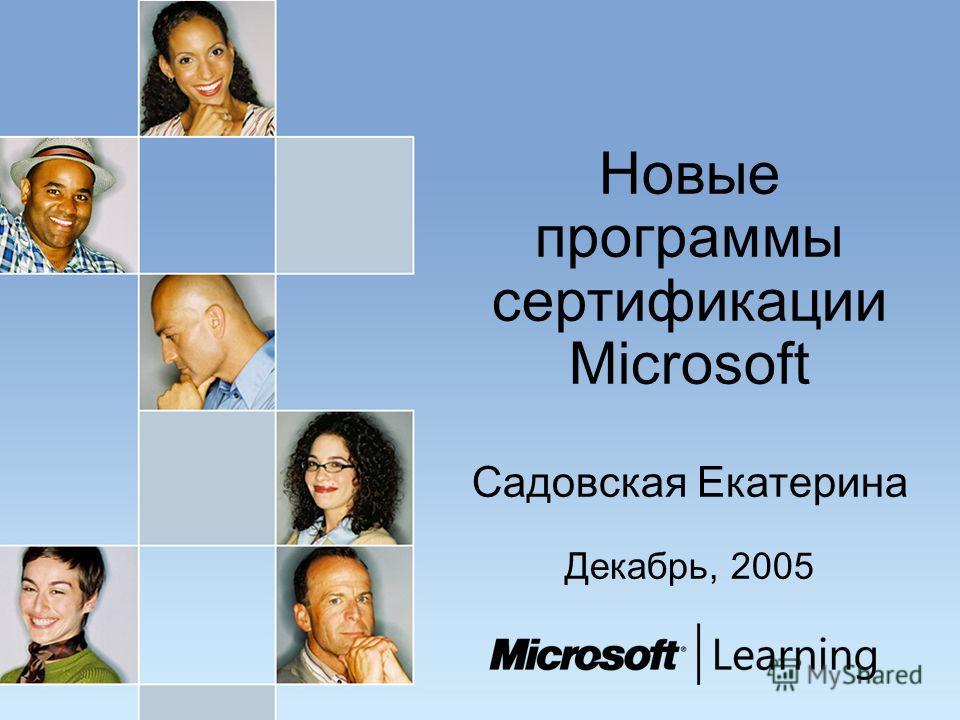 Новые программы сертификации Microsoft Садовская Екатерина Декабрь, 2005