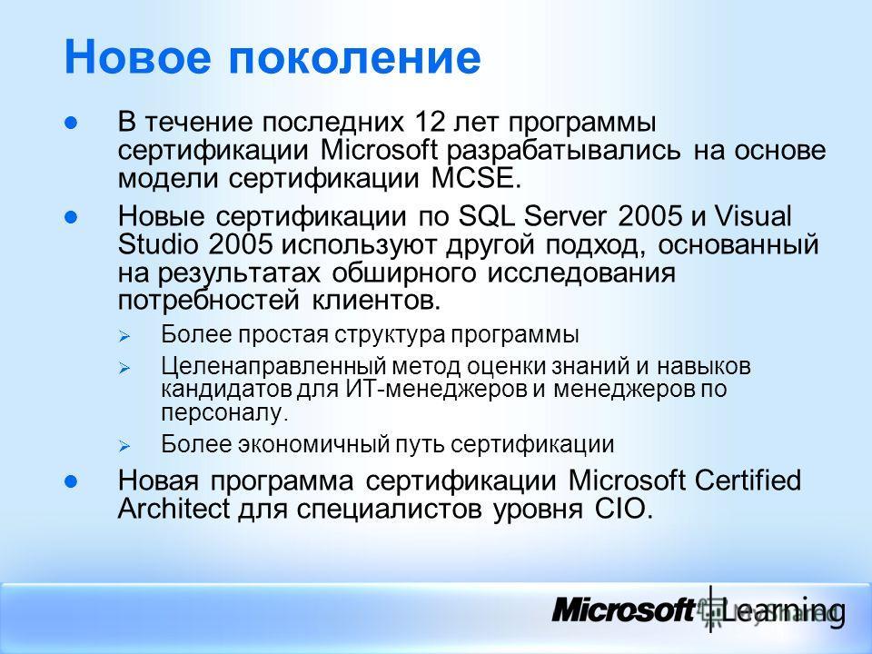 Новое поколение В течение последних 12 лет программы сертификации Microsoft разрабатывались на основе модели сертификации MCSE. Новые сертификации по SQL Server 2005 и Visual Studio 2005 используют другой подход, основанный на результатах обширного и