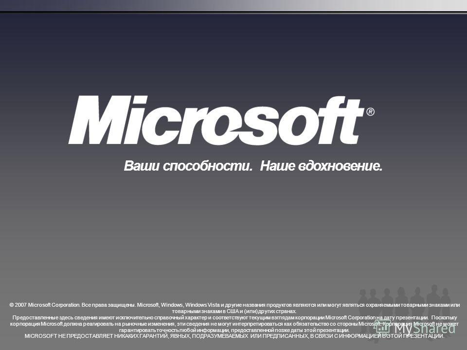© 2007 Microsoft Corporation. Все права защищены. Microsoft, Windows, Windows Vista и другие названия продуктов являются или могут являться охраняемыми товарными знаками или товарными знаками в США и (или) других странах. Предоставленные здесь сведен