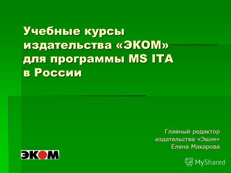 Учебные курсы издательства «ЭКОМ» для программы MS ITA в России Главный редактор издательства «Эком» Елена Макарова