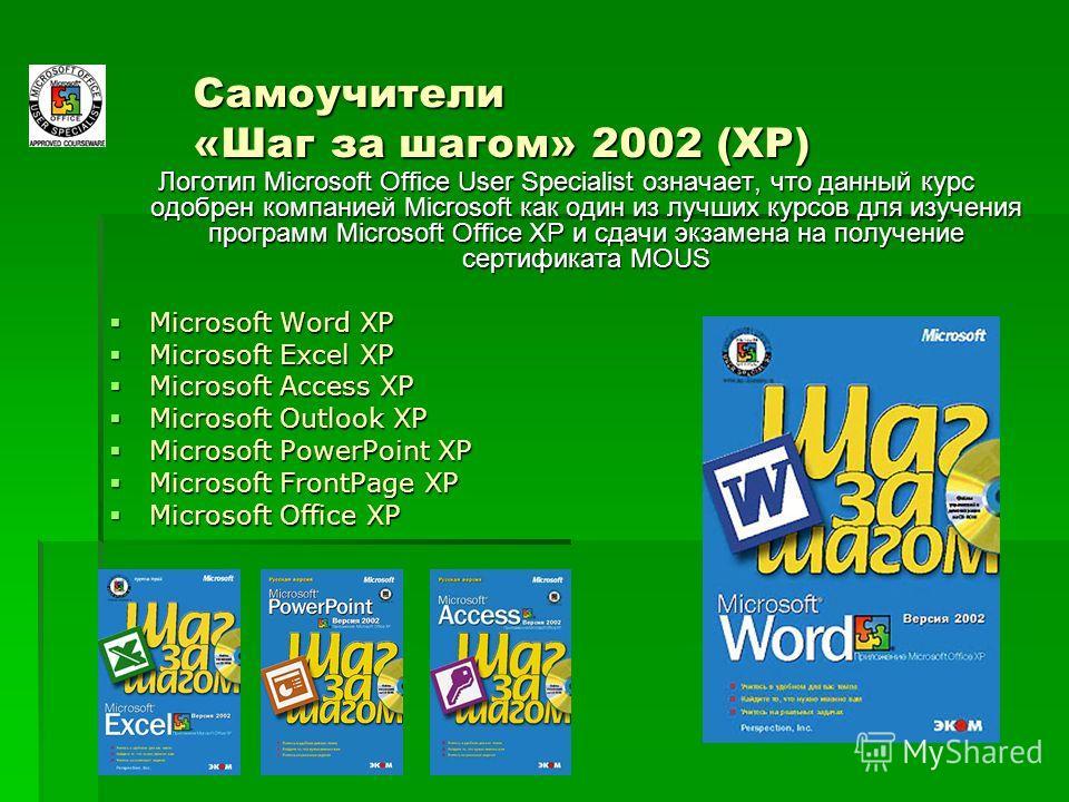 Самоучители «Шаг за шагом» 2002 (ХР) Логотип Microsoft Office User Specialist означает, что данный курс одобрен компанией Microsoft как один из лучших курсов для изучения программ Microsoft Office XP и сдачи экзамена на получение сертификата MOUS Mic