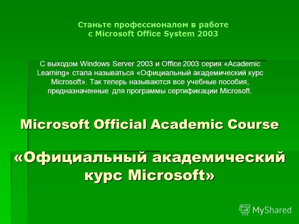 Microsoft Official Academic Course «Официальный академический курс Microsoft» Cтаньте профессионалом в работе с Microsoft Office System 2003 С выходом Windows Server 2003 и Office 2003 серия «Academic Learning» стала называться «Официальный академиче