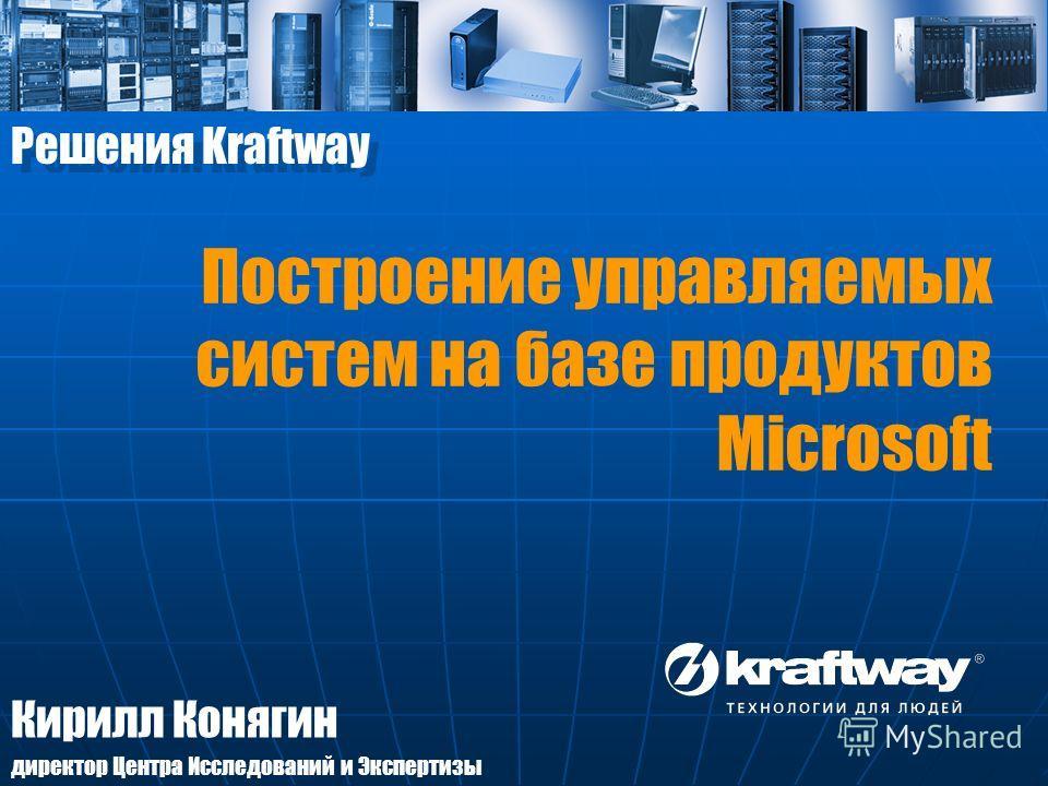 Кирилл Конягин директор Центра Исследований и Экспертизы Решения Kraftway Построение управляемых систем на базе продуктов Microsoft