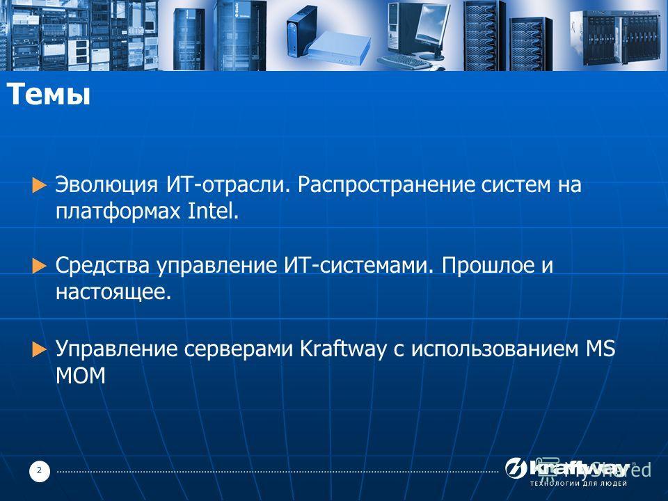 2 Темы Эволюция ИТ-отрасли. Распространение систем на платформах Intel. Средства управление ИТ-системами. Прошлое и настоящее. Управление серверами Kraftway с использованием MS MOM