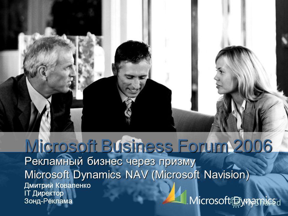 Рекламный бизнес через призму Microsoft Dynamics NAV (Microsoft Navision) Дмитрий Коваленко IT Директор Зонд-Реклама Microsoft Business Forum 2006