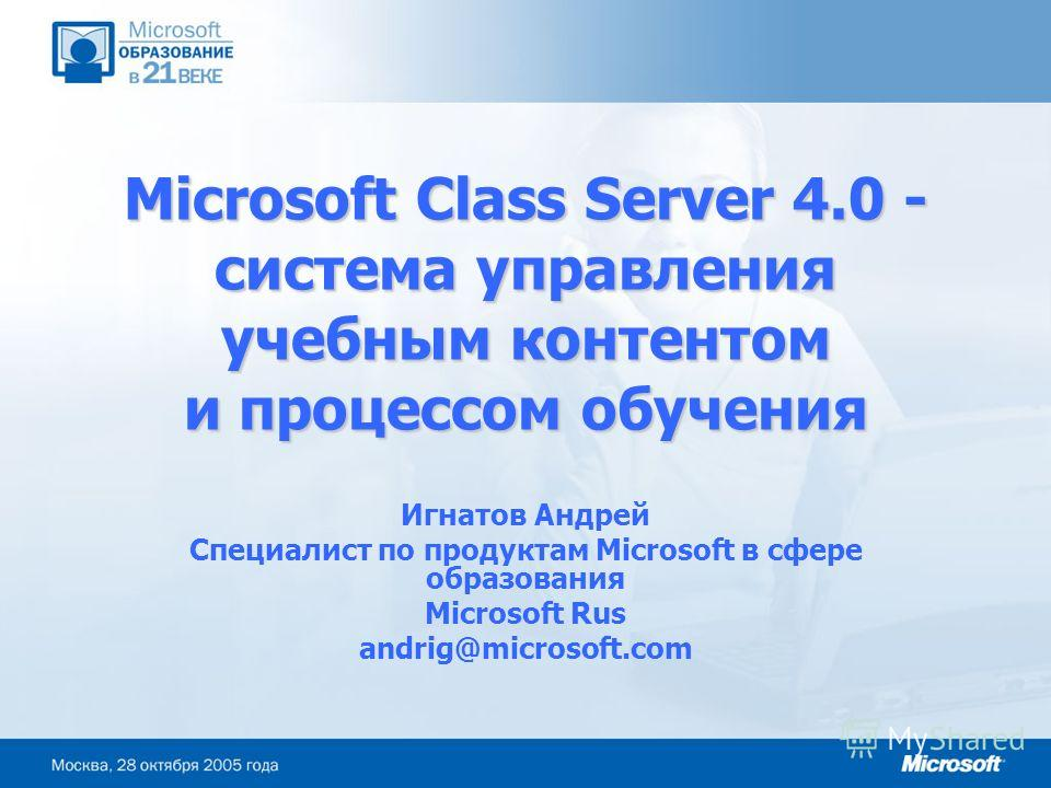 Microsoft Class Server 4.0 - система управления учебным контентом и процессом обучения Игнатов Андрей Специалист по продуктам Microsoft в сфере образования Microsoft Rus andrig@microsoft.com