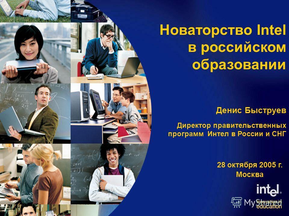 Денис Быструев Директор правительственных программ Интел в России и СНГ 28 октября 2005 г. Москва Новаторство Intel в российском образовании