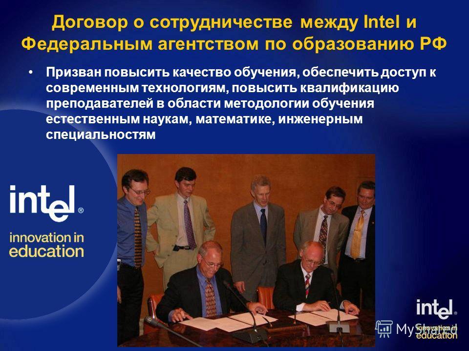 Договор о сотрудничестве между Intel и Федеральным агентством по образованию РФ Призван повысить качество обучения, обеспечить доступ к современным технологиям, повысить квалификацию преподавателей в области методологии обучения естественным наукам,