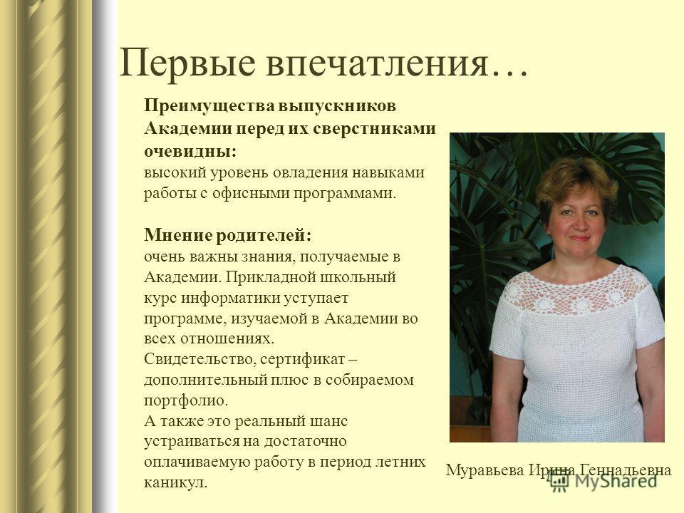 Первые впечатления… Муравьева Ирина Геннадьевна Преимущества выпускников Академии перед их сверстниками очевидны: высокий уровень овладения навыками работы с офисными программами. Мнение родителей: очень важны знания, получаемые в Академии. Прикладно