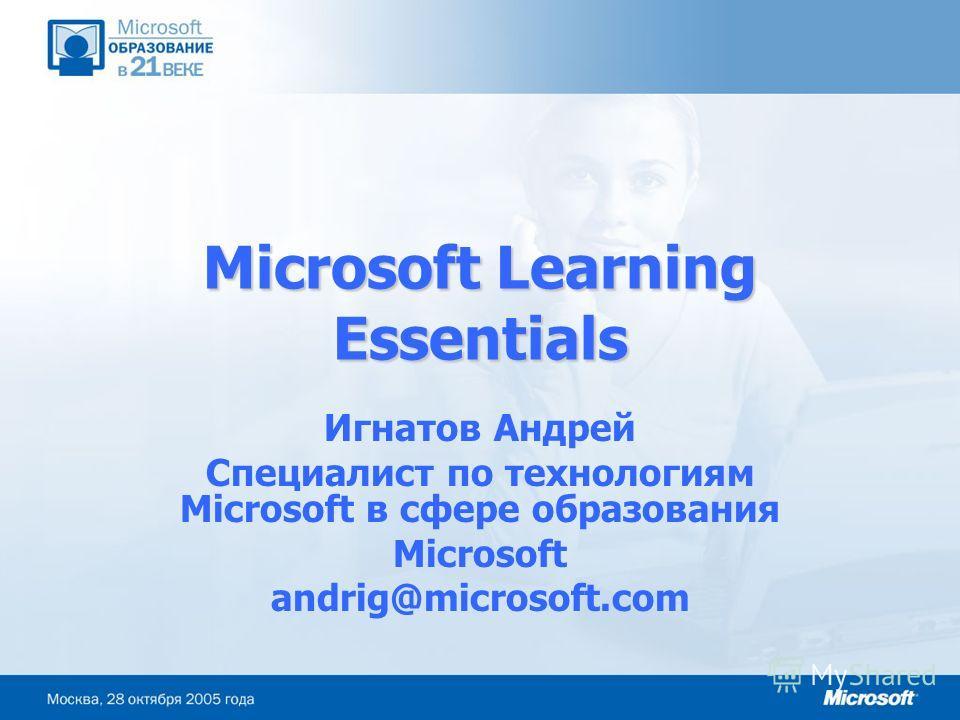 Microsoft Learning Essentials Игнатов Андрей Специалист по технологиям Microsoft в сфере образования Microsoft andrig@microsoft.com