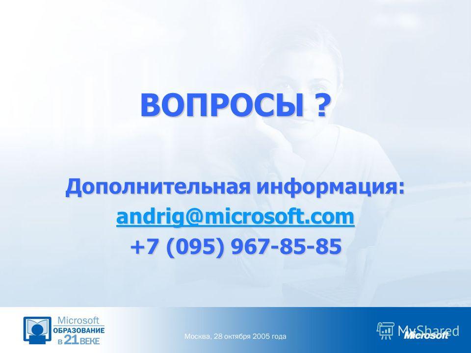 ВОПРОСЫ ? Дополнительная информация: andrig@microsoft.com +7 (095) 967-85-85