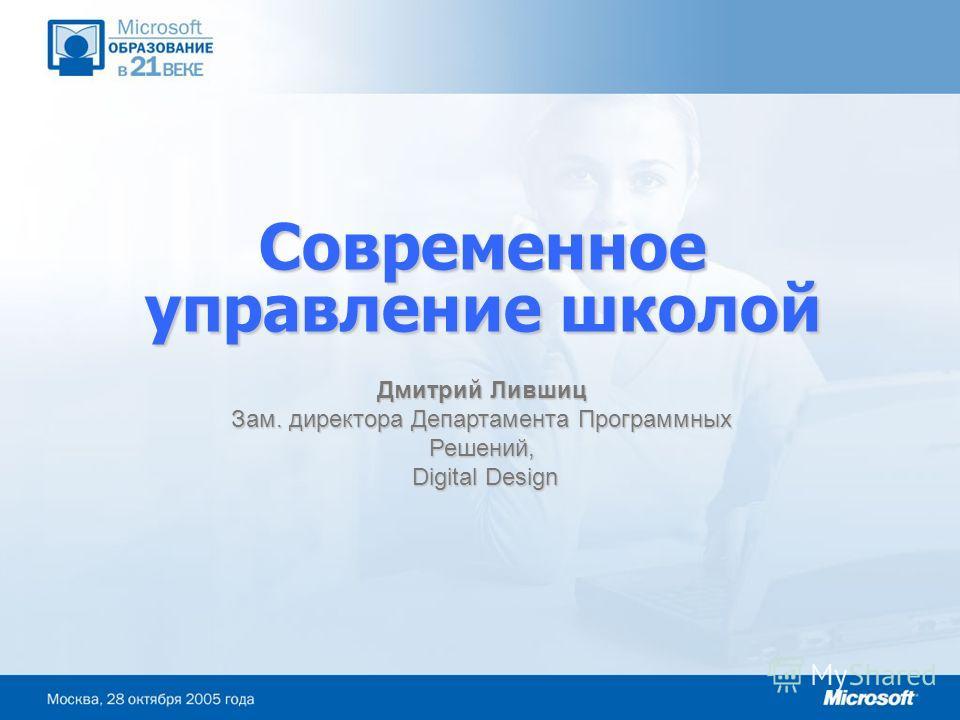 Дмитрий Лившиц Зам. директора Департамента Программных Решений, Digital Design Digital Design Современное управление школой