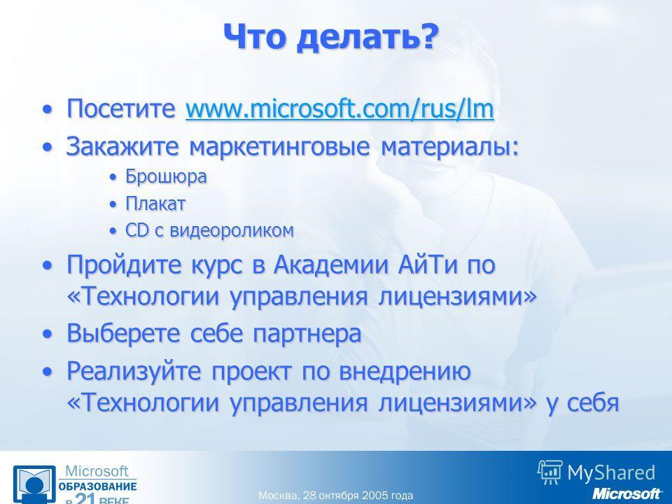 Что делать? Посетите www.microsoft.com/rus/lmПосетите www.microsoft.com/rus/lmwww.microsoft.com/rus/lm Закажите маркетинговые материалы:Закажите маркетинговые материалы: БрошюраБрошюра ПлакатПлакат CD с видеороликомCD с видеороликом Пройдите курс в А