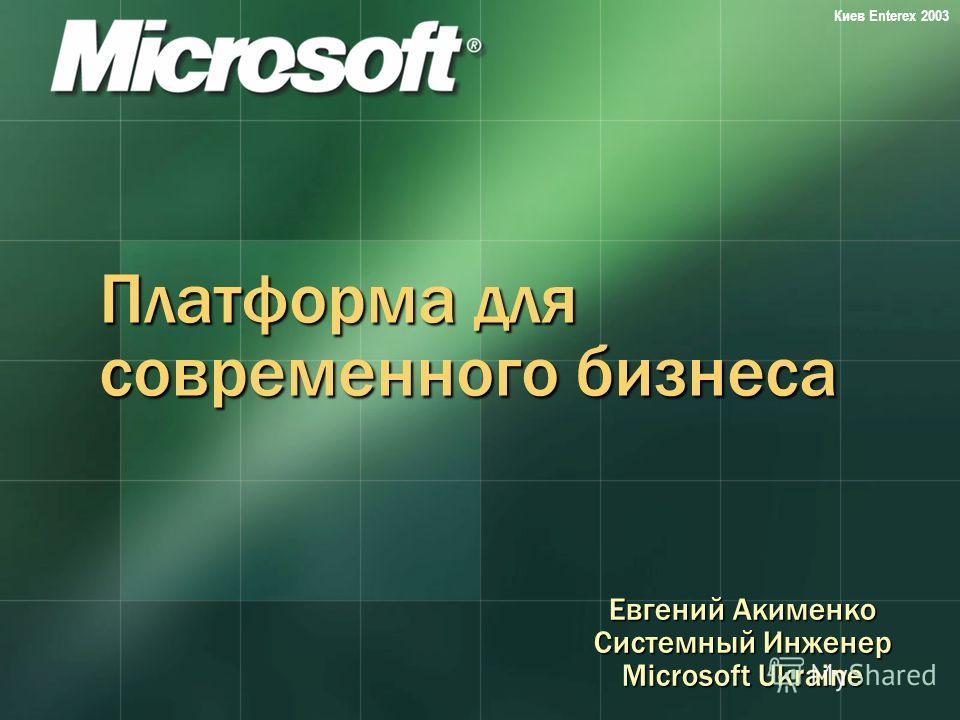 Киев Enterex 2003 Платформа для современного бизнеса Евгений Акименко Системный Инженер Microsoft Ukraine