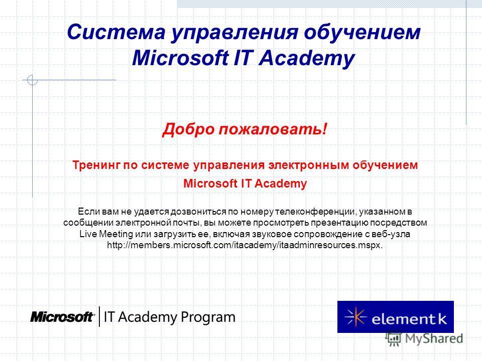 Система управления обучением Microsoft IT Academy Добро пожаловать! Тренинг по системе управления электронным обучением Microsoft IT Academy Если вам не удается дозвониться по номеру телеконференции, указанном в сообщении электронной почты, вы можете