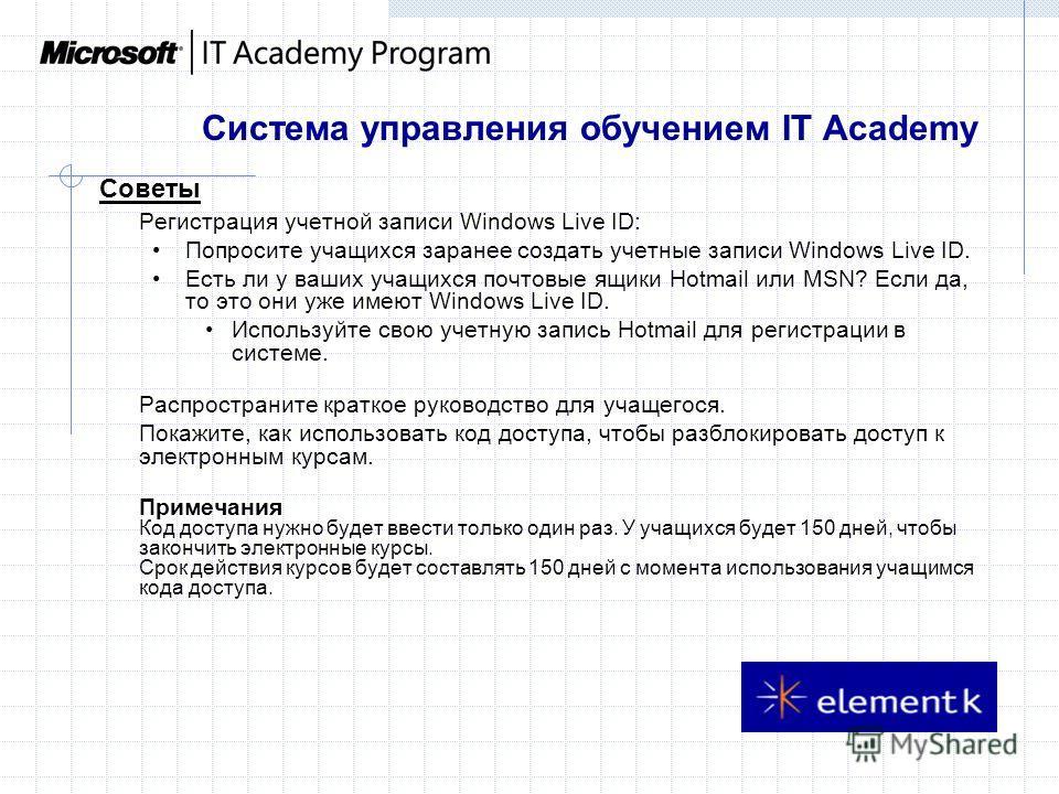 Система управления обучением IT Academy Советы Регистрация учетной записи Windows Live ID: Попросите учащихся заранее создать учетные записи Windows Live ID. Есть ли у ваших учащихся почтовые ящики Hotmail или MSN? Если да, то это они уже имеют Windo